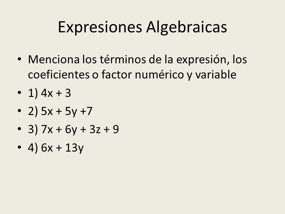 Expresiones Algebraicas Menciona los términos de la expresión, los coeficientes o factor numérico y variable 1) 4x + 3 2) 5x + 5y +7 3) 7x + 6y + 3z + 9 4) 6x + 13y