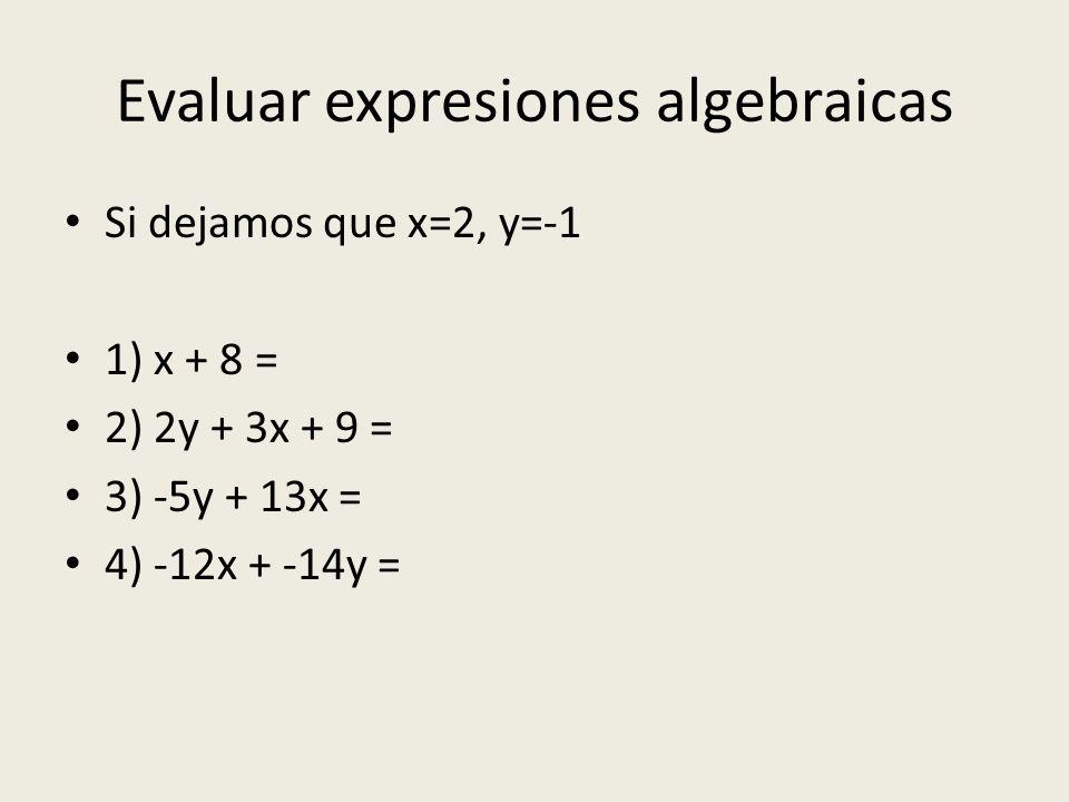 Evaluar expresiones algebraicas Si dejamos que x=2, y=-1 1) x + 8 = 2) 2y + 3x + 9 = 3) -5y + 13x = 4) -12x + -14y =
