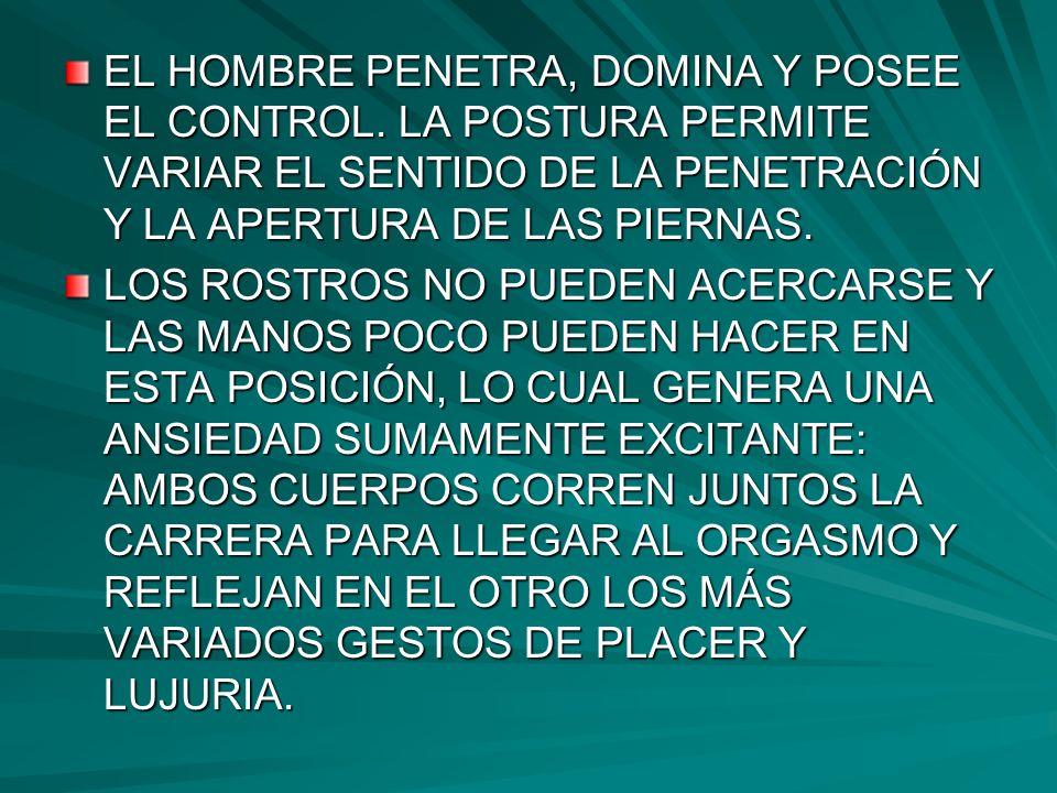 EL HOMBRE PENETRA, DOMINA Y POSEE EL CONTROL. LA POSTURA PERMITE VARIAR EL SENTIDO DE LA PENETRACIÓN Y LA APERTURA DE LAS PIERNAS. LOS ROSTROS NO PUED