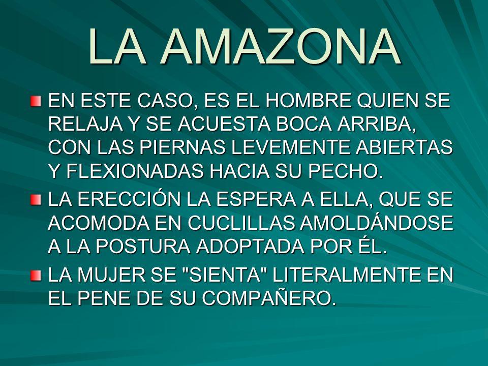 LA AMAZONA EN ESTE CASO, ES EL HOMBRE QUIEN SE RELAJA Y SE ACUESTA BOCA ARRIBA, CON LAS PIERNAS LEVEMENTE ABIERTAS Y FLEXIONADAS HACIA SU PECHO. LA ER