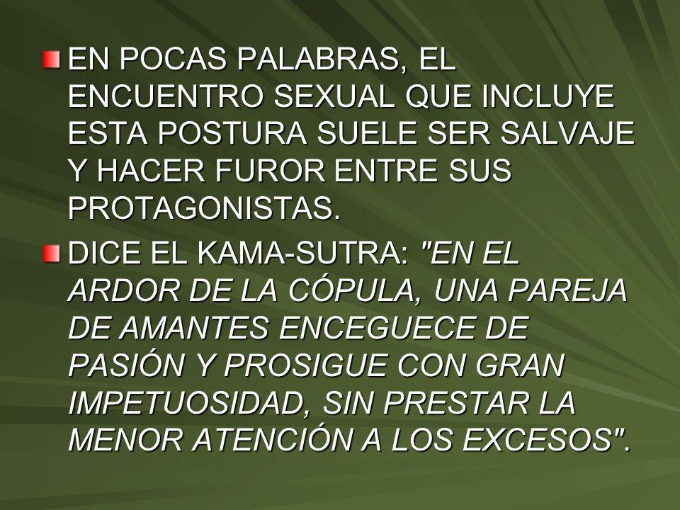 EN POCAS PALABRAS, EL ENCUENTRO SEXUAL QUE INCLUYE ESTA POSTURA SUELE SER SALVAJE Y HACER FUROR ENTRE SUS PROTAGONISTAS. DICE EL KAMA-SUTRA: