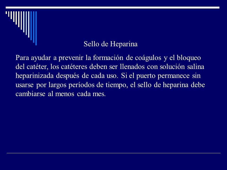 Sello de Heparina Para ayudar a prevenir la formación de coágulos y el bloqueo del catéter, los catéteres deben ser llenados con solución salina heparinizada después de cada uso.