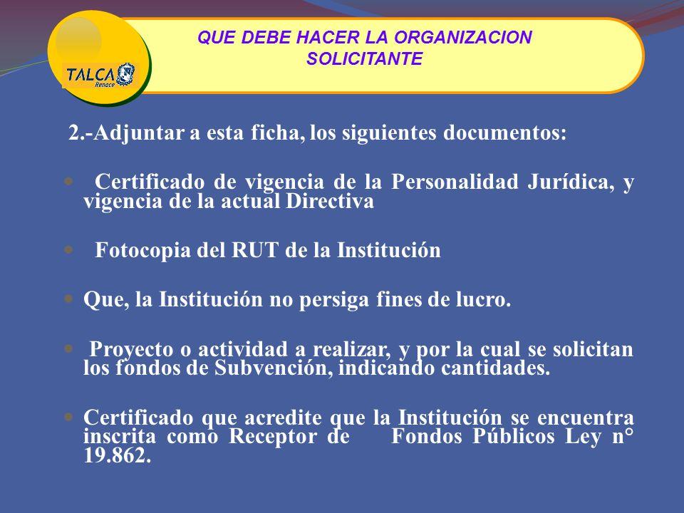 2.-Adjuntar a esta ficha, los siguientes documentos: Certificado de vigencia de la Personalidad Jurídica, y vigencia de la actual Directiva Fotocopia del RUT de la Institución Que, la Institución no persiga fines de lucro.