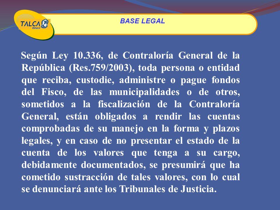 Según Ley 10.336, de Contraloría General de la República (Res.759/2003), toda persona o entidad que reciba, custodie, administre o pague fondos del Fisco, de las municipalidades o de otros, sometidos a la fiscalización de la Contraloría General, están obligados a rendir las cuentas comprobadas de su manejo en la forma y plazos legales, y en caso de no presentar el estado de la cuenta de los valores que tenga a su cargo, debidamente documentados, se presumirá que ha cometido sustracción de tales valores, con lo cual se denunciará ante los Tribunales de Justicia.
