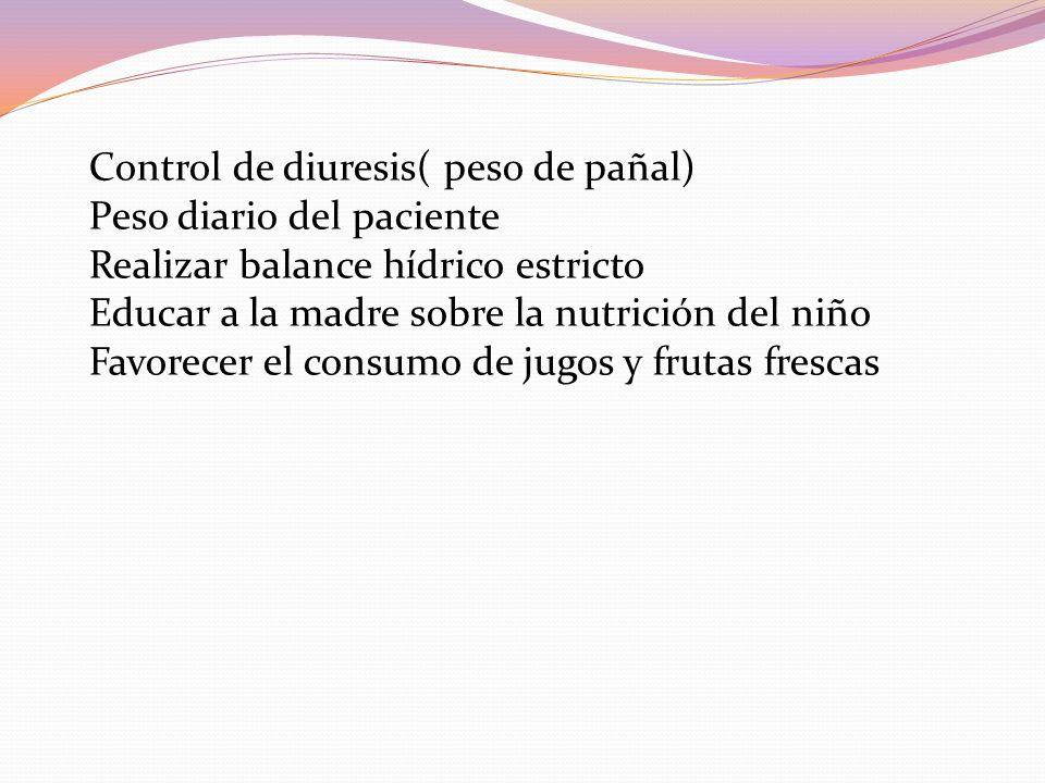 Control de diuresis( peso de pañal) Peso diario del paciente Realizar balance hídrico estricto Educar a la madre sobre la nutrición del niño Favorecer el consumo de jugos y frutas frescas