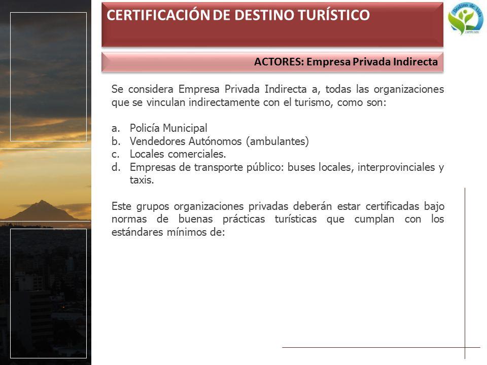 ACTORES: Empresa Privada Indirecta CERTIFICACIÓN DE DESTINO TURÍSTICO Se considera Empresa Privada Indirecta a, todas las organizaciones que se vinculan indirectamente con el turismo, como son: a.Policía Municipal b.Vendedores Autónomos (ambulantes) c.Locales comerciales.