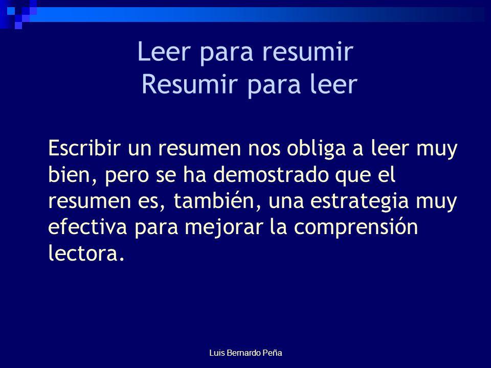 Luis Bernardo Peña Leer para resumir Resumir para leer Escribir un resumen nos obliga a leer muy bien, pero se ha demostrado que el resumen es, también, una estrategia muy efectiva para mejorar la comprensión lectora.