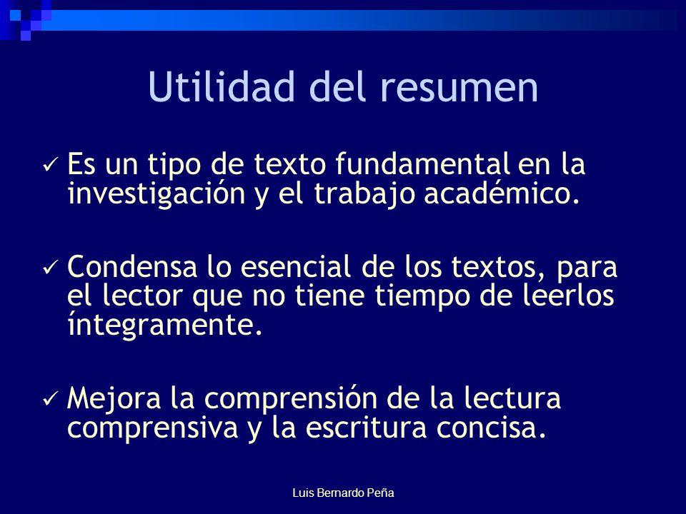 Luis Bernardo Peña Utilidad del resumen Es un tipo de texto fundamental en la investigación y el trabajo académico.