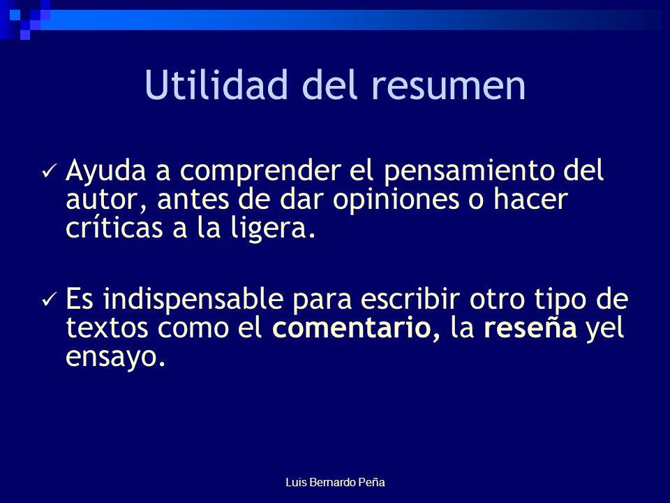 Luis Bernardo Peña Utilidad del resumen Ayuda a comprender el pensamiento del autor, antes de dar opiniones o hacer críticas a la ligera.