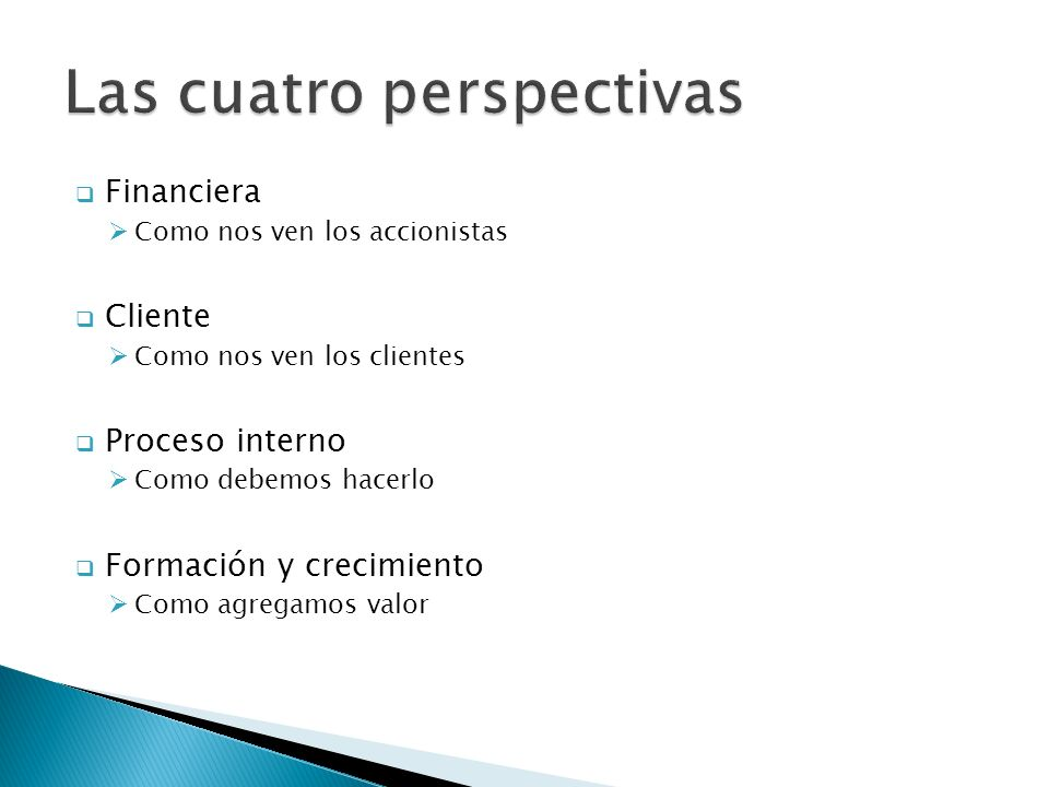  Financiera  Como nos ven los accionistas  Cliente  Como nos ven los clientes  Proceso interno  Como debemos hacerlo  Formación y crecimiento  Como agregamos valor