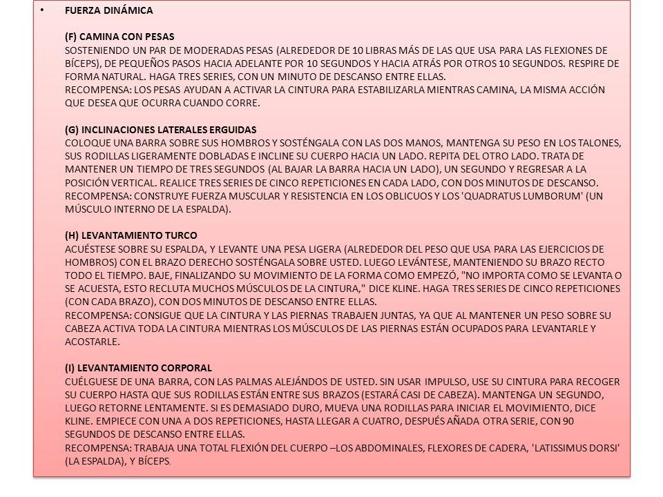 FUERZA DINÁMICA (F) CAMINA CON PESAS SOSTENIENDO UN PAR DE MODERADAS PESAS (ALREDEDOR DE 10 LIBRAS MÁS DE LAS QUE USA PARA LAS FLEXIONES DE BÍCEPS), D