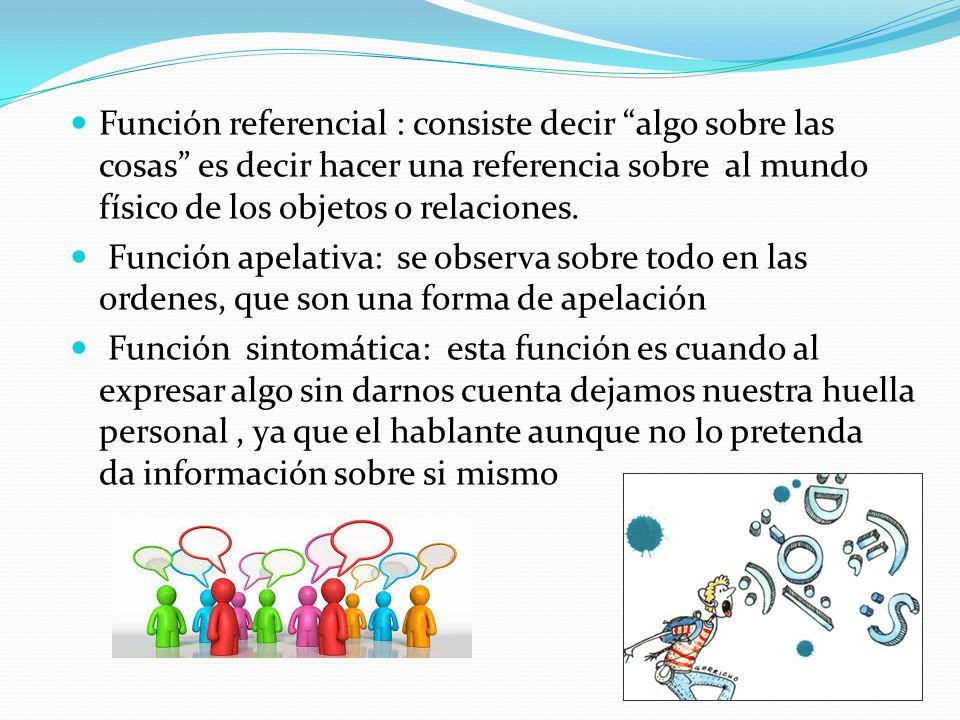 Función referencial : consiste decir algo sobre las cosas es decir hacer una referencia sobre al mundo físico de los objetos o relaciones.