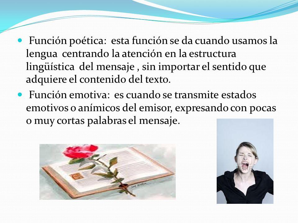 Función poética: esta función se da cuando usamos la lengua centrando la atención en la estructura lingüística del mensaje, sin importar el sentido que adquiere el contenido del texto.