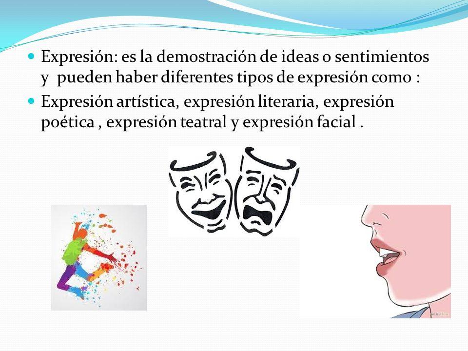 Expresión: es la demostración de ideas o sentimientos y pueden haber diferentes tipos de expresión como : Expresión artística, expresión literaria, expresión poética, expresión teatral y expresión facial.