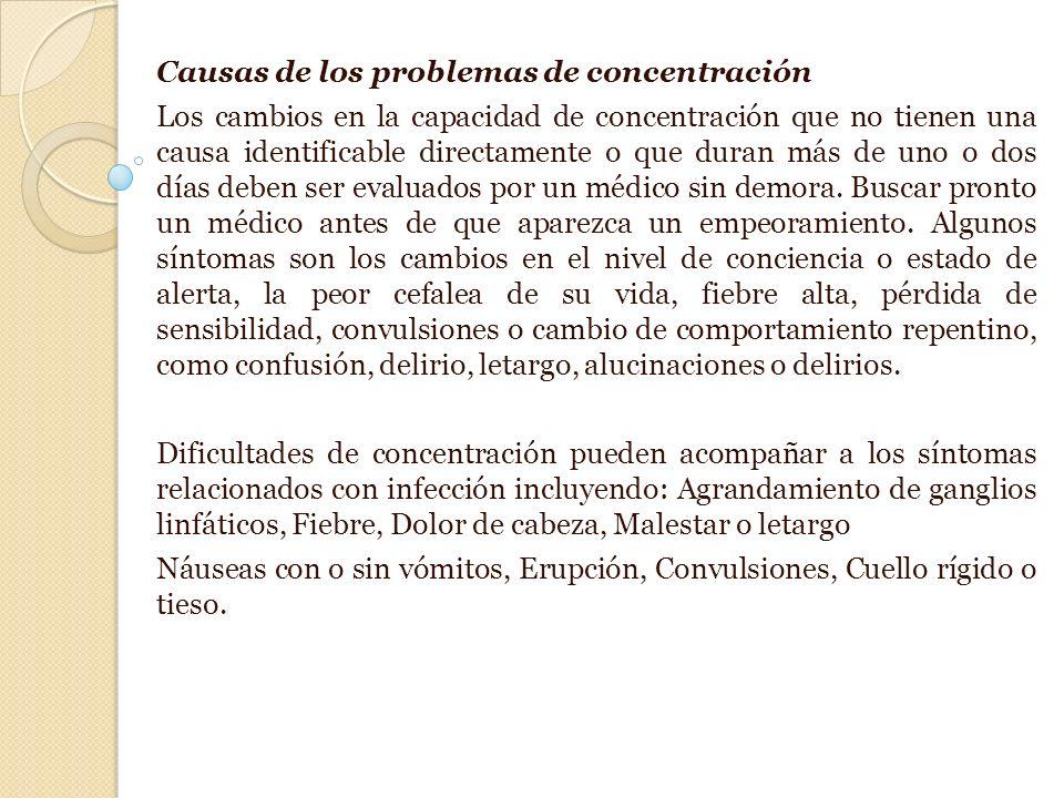Causas de los problemas de concentración Los cambios en la capacidad de concentración que no tienen una causa identificable directamente o que duran más de uno o dos días deben ser evaluados por un médico sin demora.