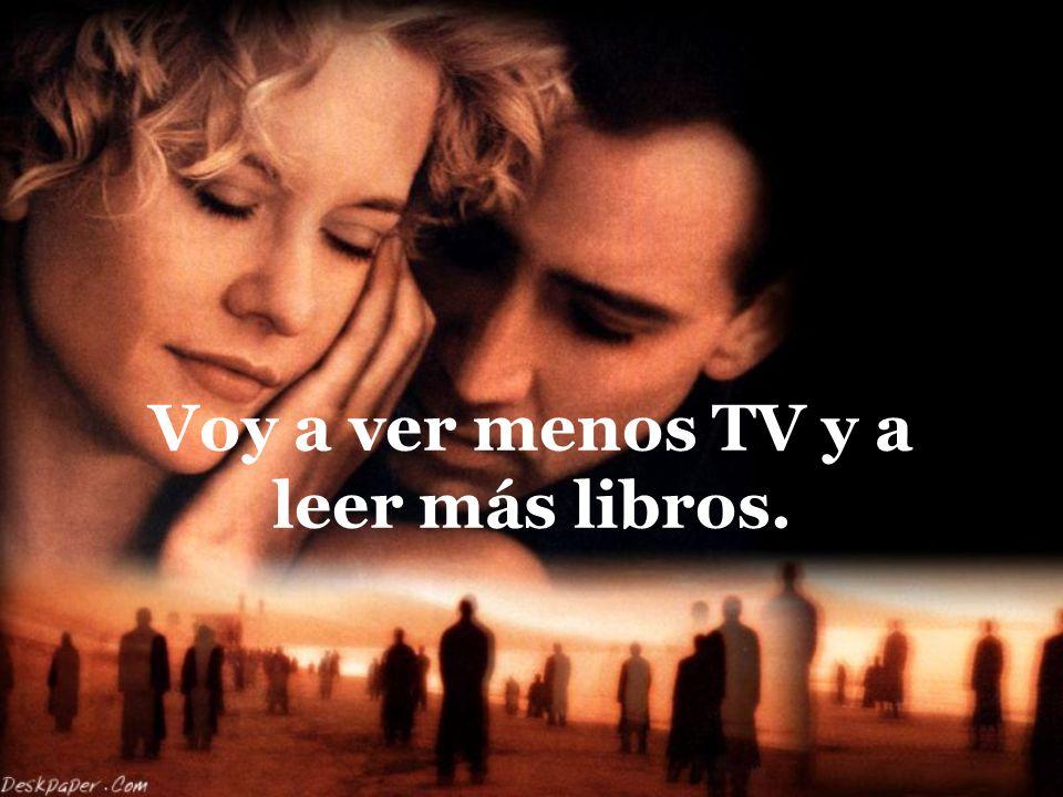 Voy a ver menos TV y a leer más libros.
