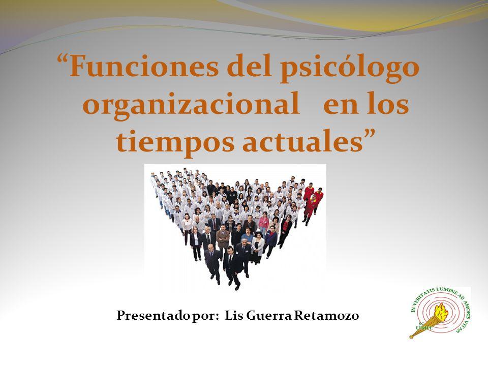 Funciones del psicólogo organizacional en los tiempos actuales Presentado por: Lis Guerra Retamozo