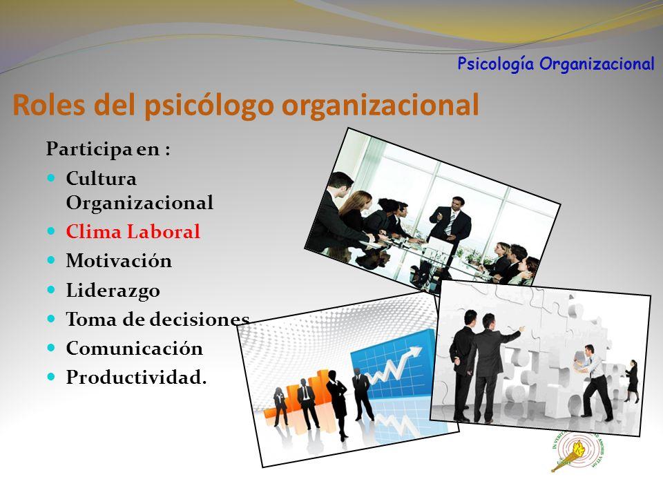 Roles del psicólogo organizacional Participa en : Cultura Organizacional Clima Laboral Motivación Liderazgo Toma de decisiones Comunicación Productividad.