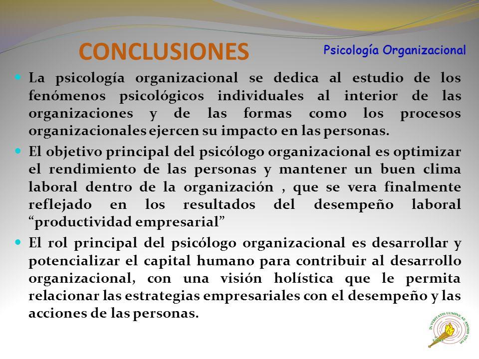 CONCLUSIONES La psicología organizacional se dedica al estudio de los fenómenos psicológicos individuales al interior de las organizaciones y de las formas como los procesos organizacionales ejercen su impacto en las personas.