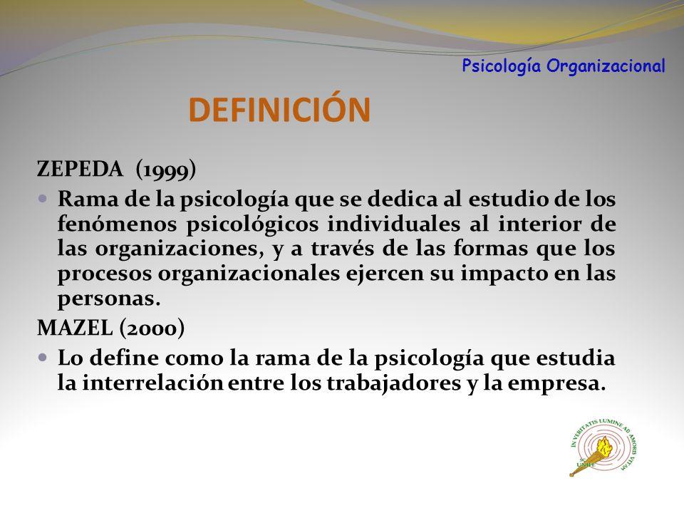 DEFINICIÓN ZEPEDA (1999) Rama de la psicología que se dedica al estudio de los fenómenos psicológicos individuales al interior de las organizaciones, y a través de las formas que los procesos organizacionales ejercen su impacto en las personas.