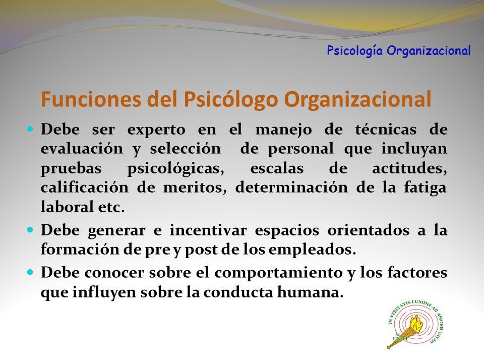 Funciones del Psicólogo Organizacional Debe ser experto en el manejo de técnicas de evaluación y selección de personal que incluyan pruebas psicológicas, escalas de actitudes, calificación de meritos, determinación de la fatiga laboral etc.
