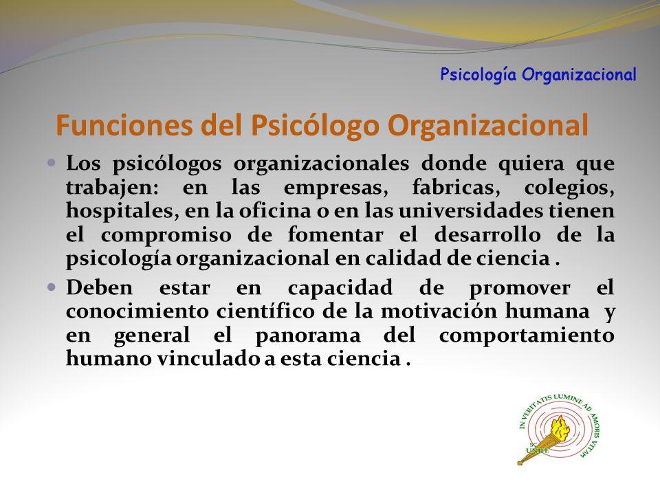Funciones del Psicólogo Organizacional Los psicólogos organizacionales donde quiera que trabajen: en las empresas, fabricas, colegios, hospitales, en la oficina o en las universidades tienen el compromiso de fomentar el desarrollo de la psicología organizacional en calidad de ciencia.
