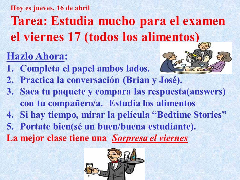 Hoy es jueves, 16 de abril Tarea: Estudia mucho para el examen el viernes 17 (todos los alimentos) Hazlo Ahora: 1.Completa el papel ambos lados. 2.Pra