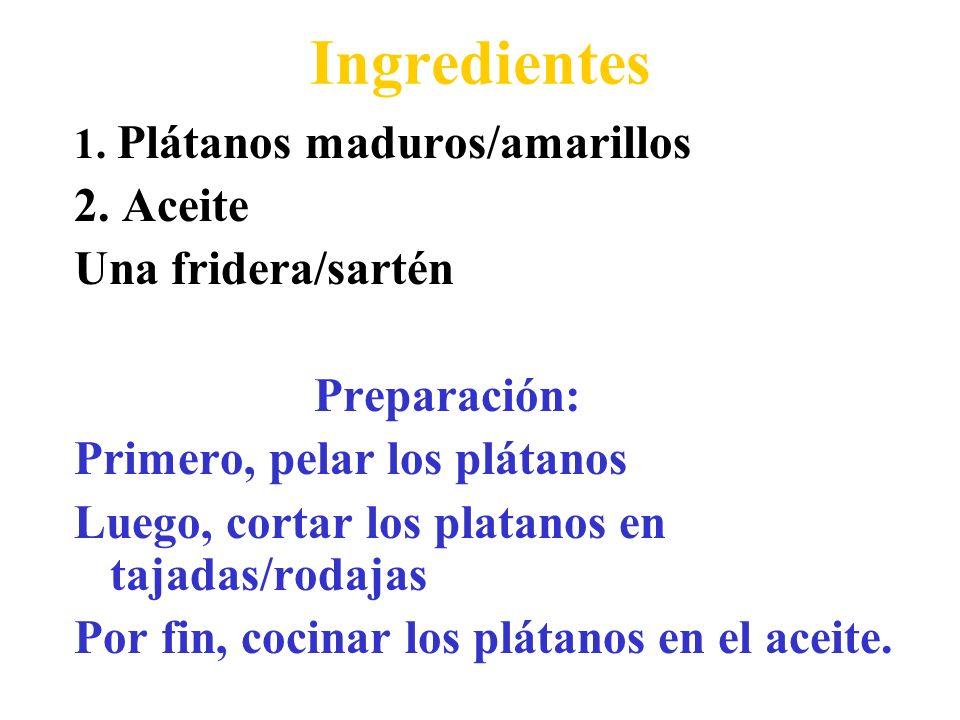 Ingredientes 1. Plátanos maduros/amarillos 2. Aceite Una fridera/sartén Preparación: Primero, pelar los plátanos Luego, cortar los platanos en tajadas