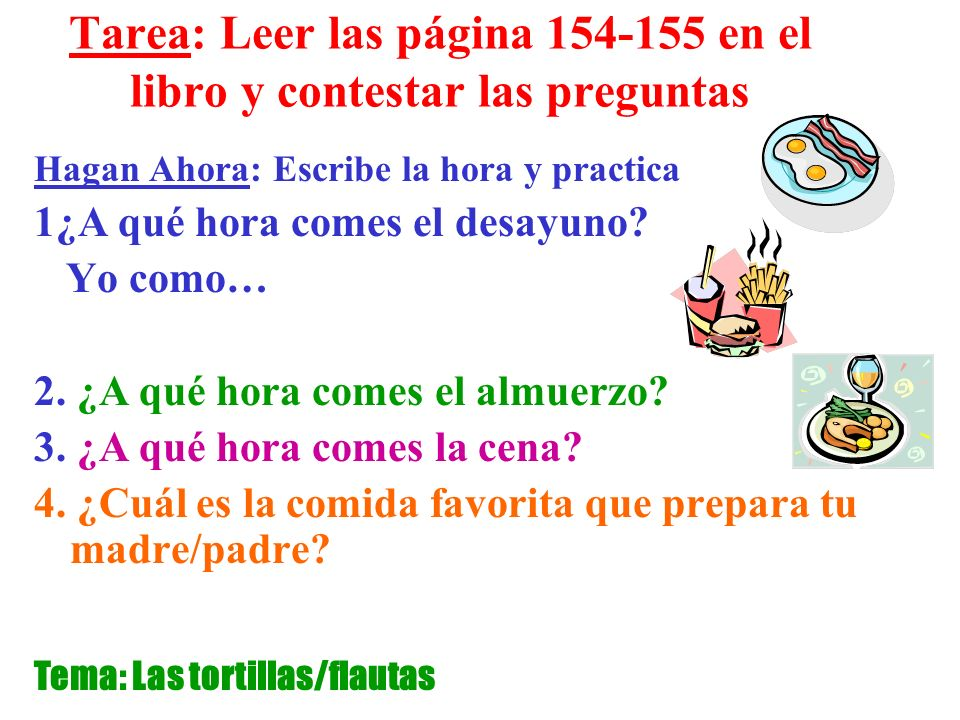 Tarea: Leer las página 154-155 en el libro y contestar las preguntas Hagan Ahora: Escribe la hora y practica 1¿A qué hora comes el desayuno.