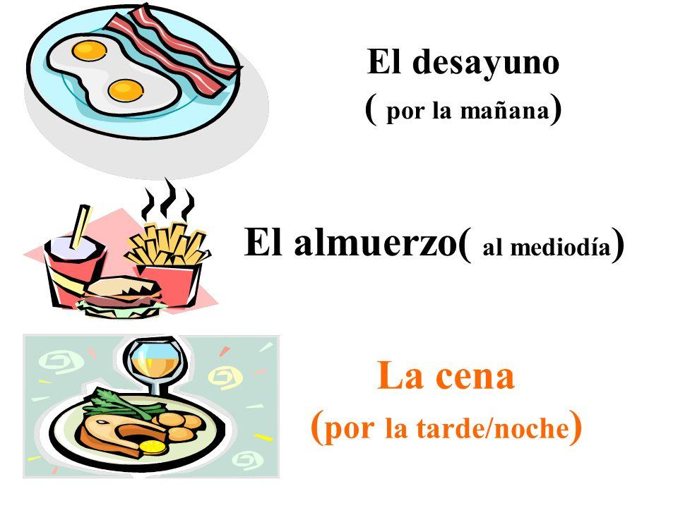El desayuno ( por la mañana ) El almuerzo( al mediodía ) La cena ( por la tarde/noche )