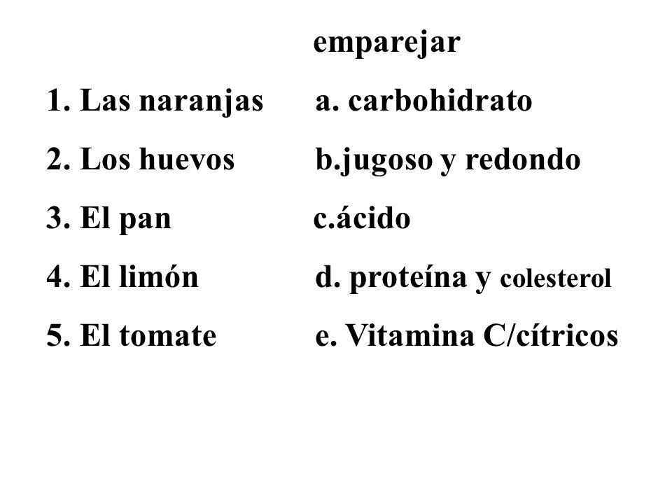emparejar 1.Las naranjas a. carbohidrato 2.Los huevos b.jugoso y redondo 3.El pan c.ácido 4.El limónd. proteína y colesterol 5.El tomate e. Vitamina C