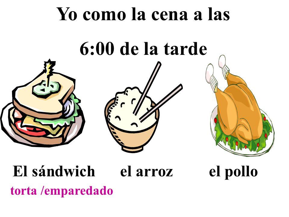 Yo como la cena a las 6:00 de la tarde El sándwich el arroz el pollo torta /emparedado