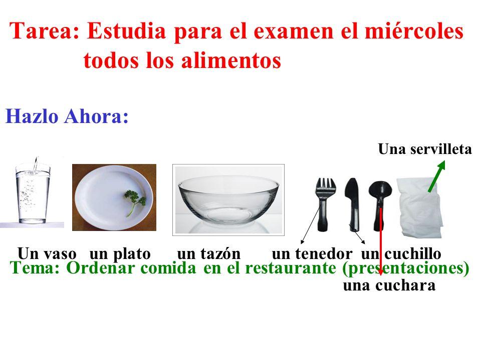Tarea: Estudia para el examen el miércoles todos los alimentos Hazlo Ahora: Tema: Ordenar comida en el restaurante (presentaciones) Un vaso un plato u