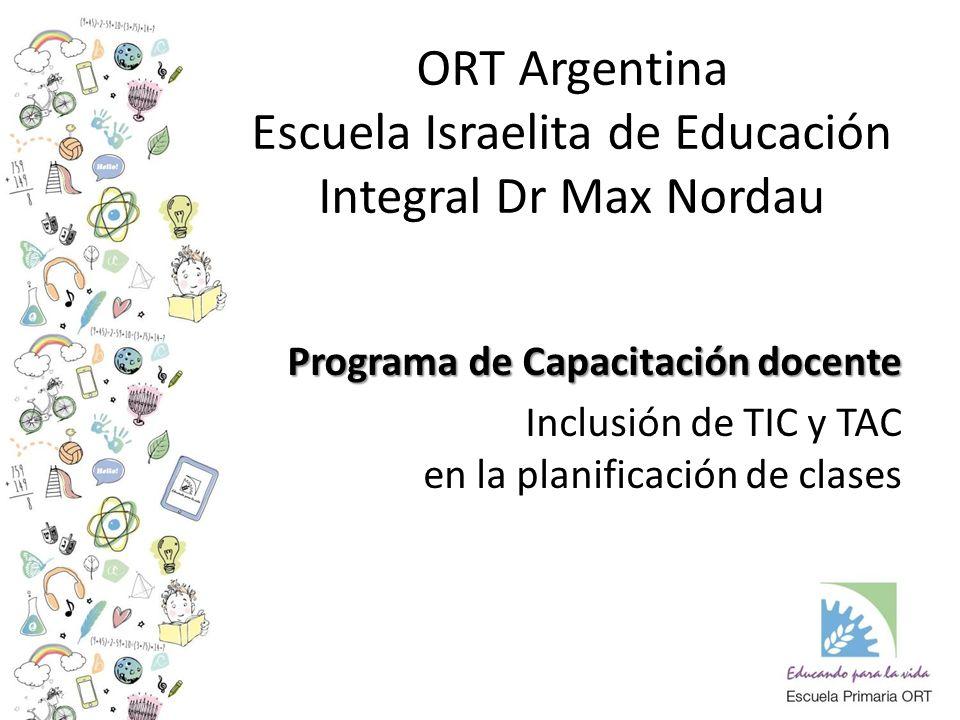 ORT Argentina Escuela Israelita de Educación Integral Dr Max Nordau Programa de Capacitación docente Inclusión de TIC y TAC en la planificación de clases