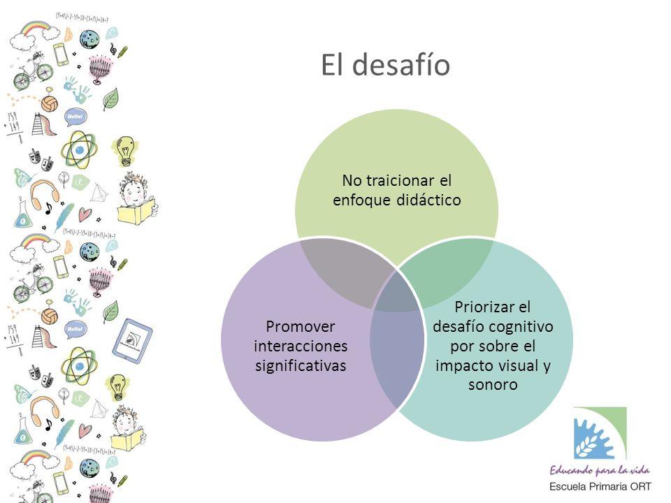No traicionar el enfoque didáctico Priorizar el desafío cognitivo por sobre el impacto visual y sonoro Promover interacciones significativas El desafío