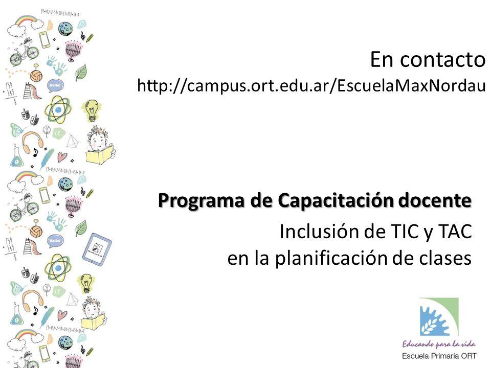 En contacto http://campus.ort.edu.ar/EscuelaMaxNordau Programa de Capacitación docente Inclusión de TIC y TAC en la planificación de clases