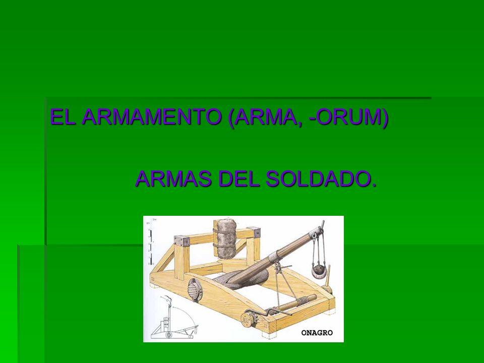 EL ARMAMENTO (ARMA, -ORUM) ARMAS DEL SOLDADO.