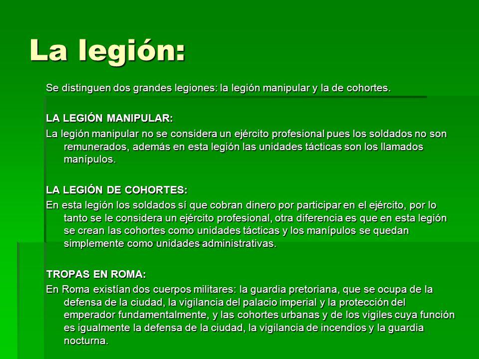La legión: Se distinguen dos grandes legiones: la legión manipular y la de cohortes.