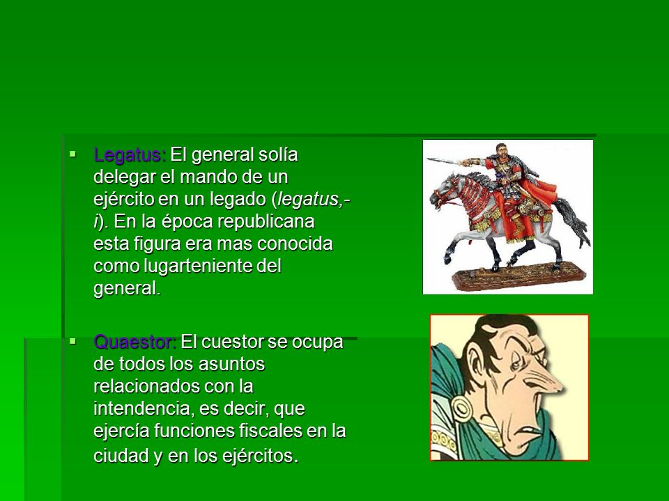 Legatus: El general solía delegar el mando de un ejército en un legado (legatus,- i).