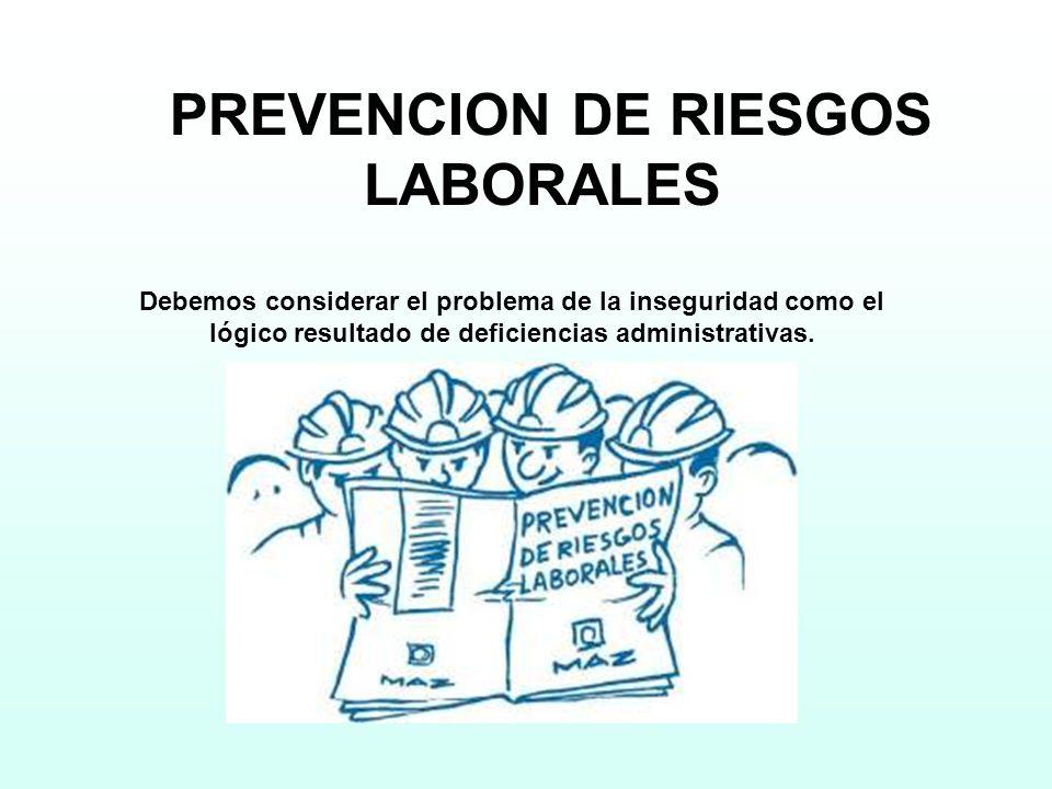 PREVENCION DE RIESGOS LABORALES Debemos considerar el problema de la inseguridad como el lógico resultado de deficiencias administrativas.