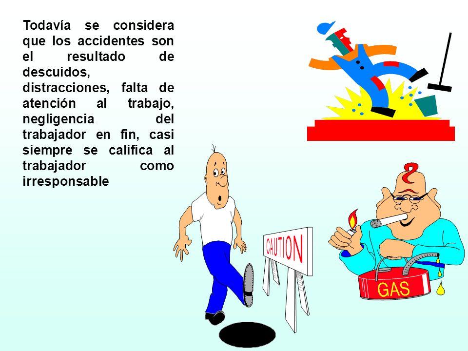 Todavía se considera que los accidentes son el resultado de descuidos, distracciones, falta de atención al trabajo, negligencia del trabajador en fin, casi siempre se califica al trabajador como irresponsable