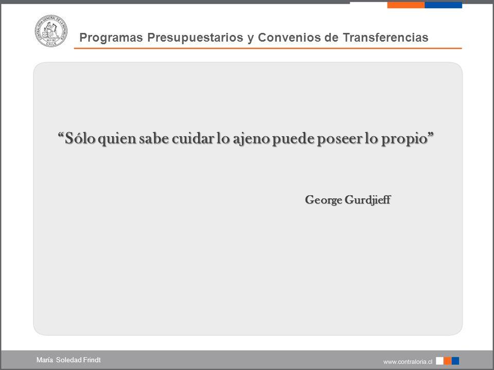 Programas Presupuestarios y Convenios de Transferencias Sólo quien sabe cuidar lo ajeno puede poseer lo propio George Gurdjieff George Gurdjieff María Soledad Frindt