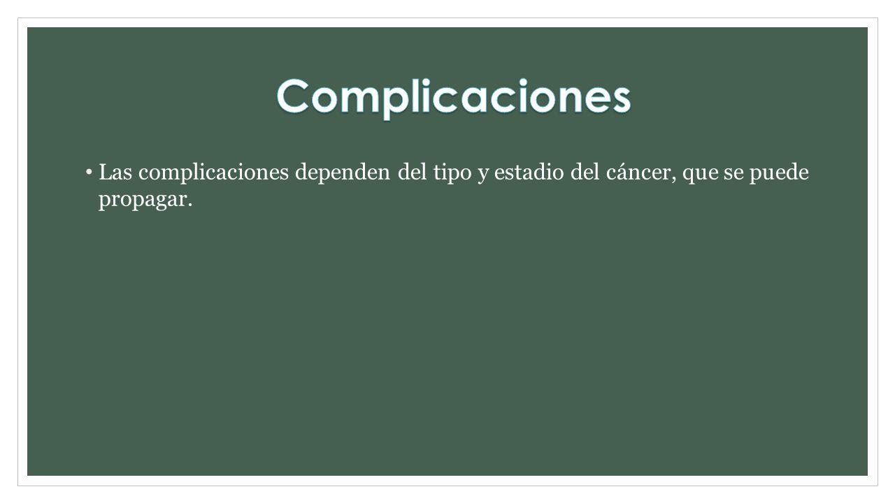 Las complicaciones dependen del tipo y estadio del cáncer, que se puede propagar.