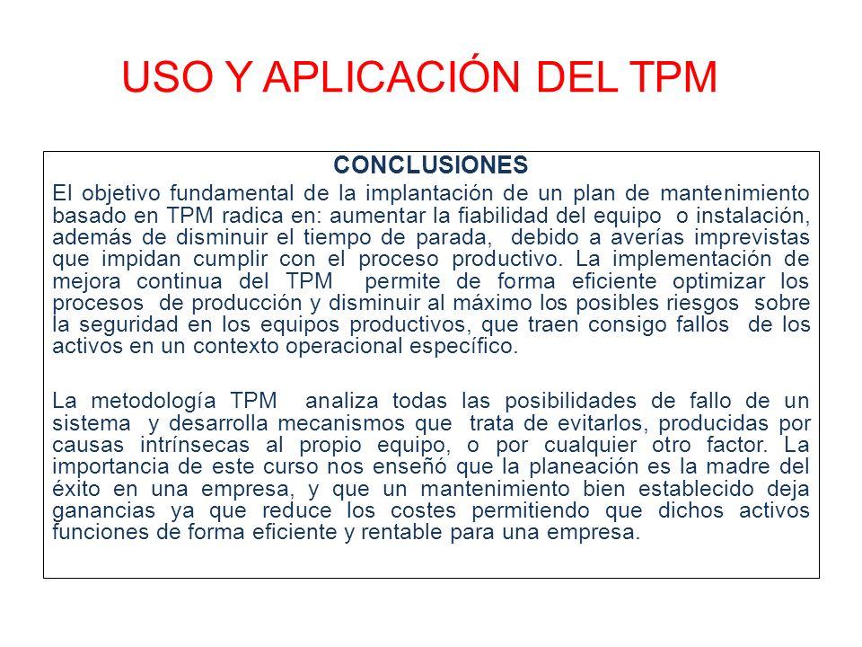 USO Y APLICACIÓN DEL TPM CONCLUSIONES El objetivo fundamental de la implantación de un plan de mantenimiento basado en TPM radica en: aumentar la fiab