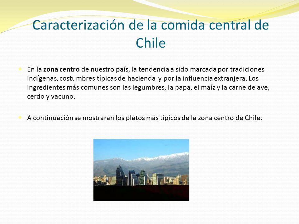 Caracterización de la comida central de Chile En la zona centro de nuestro país, la tendencia a sido marcada por tradiciones indígenas, costumbres típicas de hacienda y por la influencia extranjera.