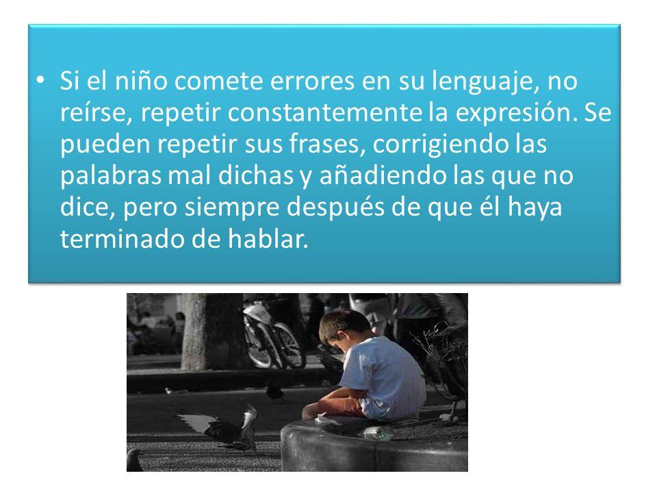 Si el niño comete errores en su lenguaje, no reírse, repetir constantemente la expresión.