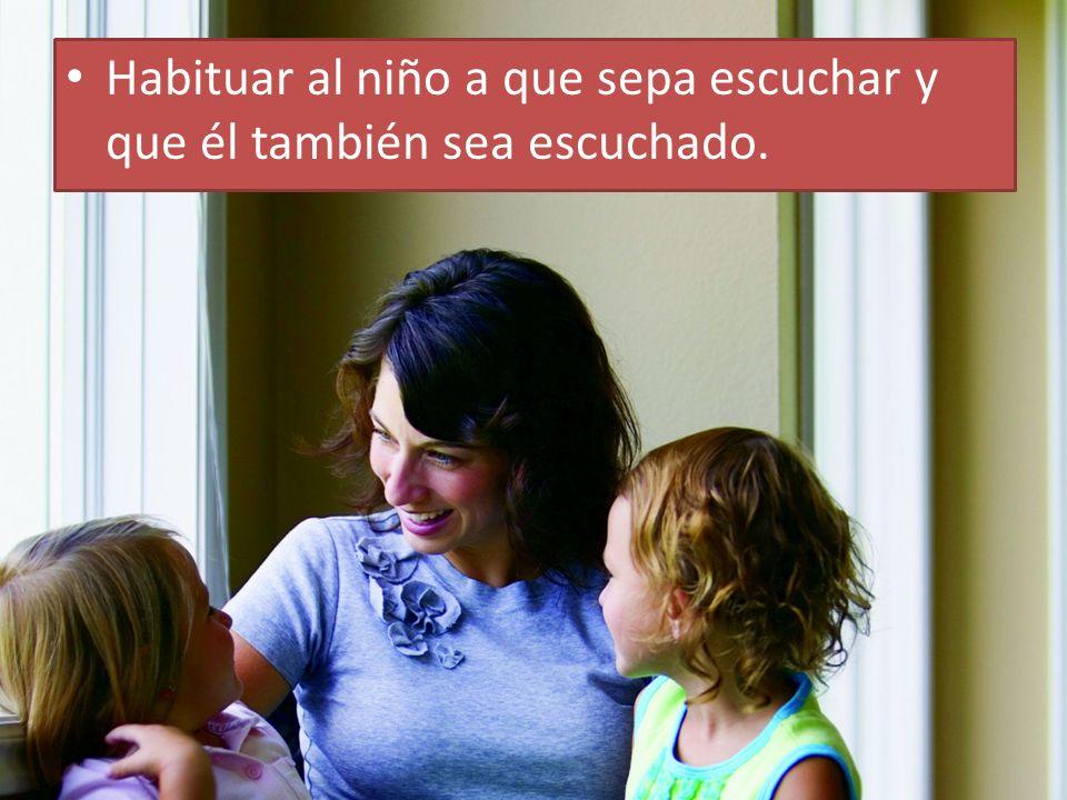 Habituar al niño a que sepa escuchar y que él también sea escuchado.