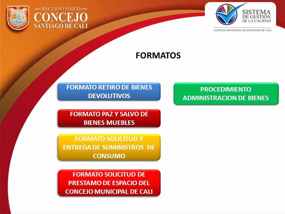FORMATOS FORMATO RETIRO DE BIENES DEVOLUTIVOS FORMATO RETIRO DE BIENES DEVOLUTIVOS FORMATO PAZ Y SALVO DE BIENES MUEBLES FORMATO PAZ Y SALVO DE BIENES MUEBLES FORMATO SOLICITUD Y ENTREGA DE SUMINISTROS DE CONSUMO FORMATO SOLICITUD Y ENTREGA DE SUMINISTROS DE CONSUMO FORMATO SOLICITUD DE PRESTAMO DE ESPACIO DEL CONCEJO MUNICIPAL DE CALI FORMATO SOLICITUD DE PRESTAMO DE ESPACIO DEL CONCEJO MUNICIPAL DE CALI PROCEDIMIENTO ADMINISTRACION DE BIENES PROCEDIMIENTO ADMINISTRACION DE BIENES