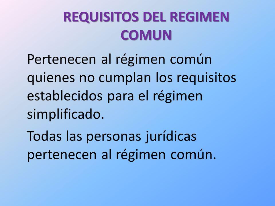 REQUISITOS DEL REGIMEN COMUN Pertenecen al régimen común quienes no cumplan los requisitos establecidos para el régimen simplificado.