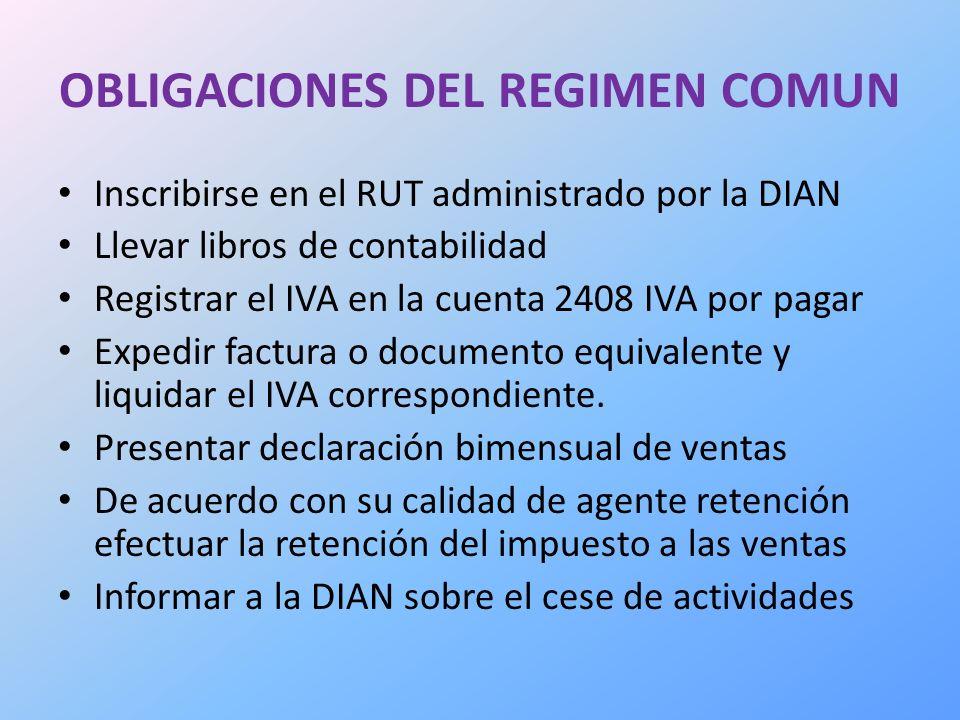 OBLIGACIONES DEL REGIMEN COMUN Inscribirse en el RUT administrado por la DIAN Llevar libros de contabilidad Registrar el IVA en la cuenta 2408 IVA por pagar Expedir factura o documento equivalente y liquidar el IVA correspondiente.